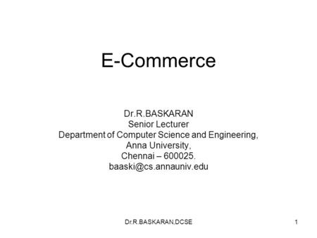 Dr.R.BASKARAN,DCSE1 E-Commerce Dr.R.BASKARAN Senior Lecturer Department of Computer Science and Engineering, Anna University, Chennai – 600025.
