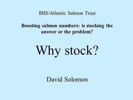 IBIS/Atlantic Salmon Trust Boosting salmon numbers: is stocking the answer or the problem? Why stock? David Solomon.