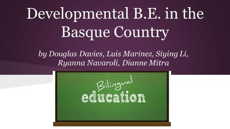 Developmental B.E. in the Basque Country by Douglas Davies, Luis Marinez, Siying Li, Ryanna Navaroli, Dianne Mitra.