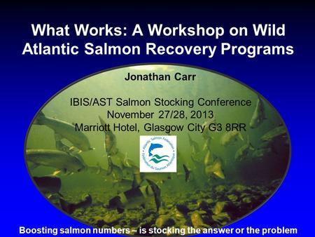 What Works: A Workshop on Wild Atlantic Salmon Recovery Programs Jonathan Carr IBIS/AST Salmon Stocking Conference November 27/28, 2013 Marriott Hotel,