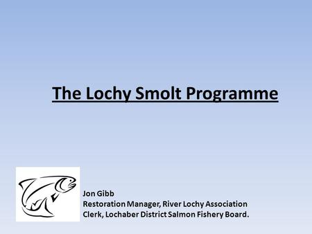The Lochy Smolt Programme Jon Gibb Restoration Manager, River Lochy Association Clerk, Lochaber District Salmon Fishery Board.