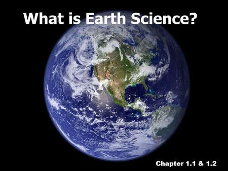 What is Earth Science? Chapter 1.1 & 1.2.