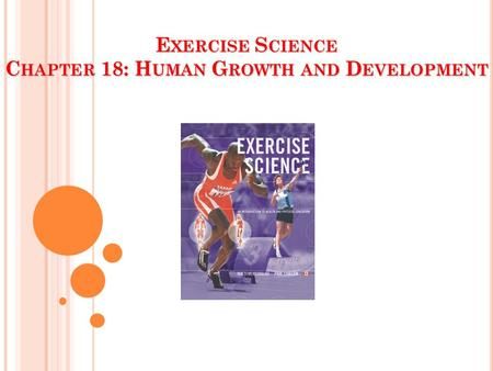 E XERCISE S CIENCE C HAPTER 18: H UMAN G ROWTH AND D EVELOPMENT.
