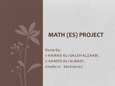 Done by: 1-HAMAD ALI SALEH ALZAABI. 2-AHMED ALI ALBADI. Grade:12 Section:07 MATH (ES) PROJECT.