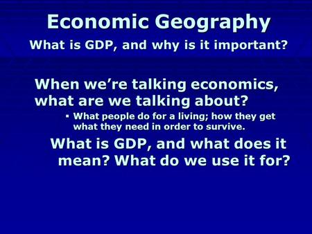 Economic Geography What is GDP, and why is it important? When we're talking economics, what are we talking about? WWWWhat people do for a living; how.