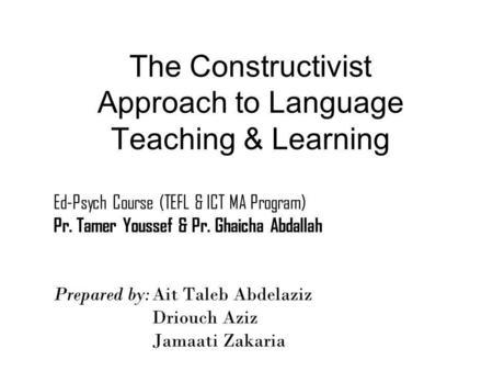The Constructivist Approach to Language Teaching & Learning Prepared by:Ait Taleb Abdelaziz Driouch Aziz Jamaati Zakaria Ed-Psych Course (TEFL & ICT MA.