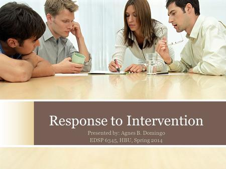 Response to Intervention Presented by: Agnes B. Domingo EDSP 6345, HBU, Spring 2014.