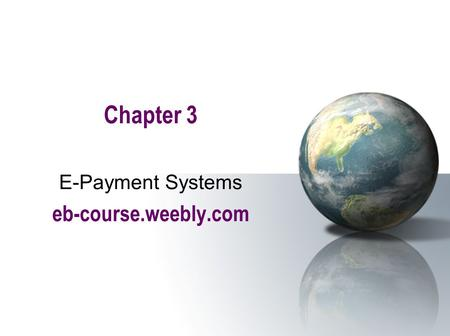 Chapter 3 E-Payment Systems eb-course.weebly.com.