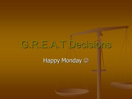 G.R.E.A.T Decisions Happy Monday Happy Monday. Did you know…… Everyday, you make decisions that will affect your life. Everyday, you make decisions that.