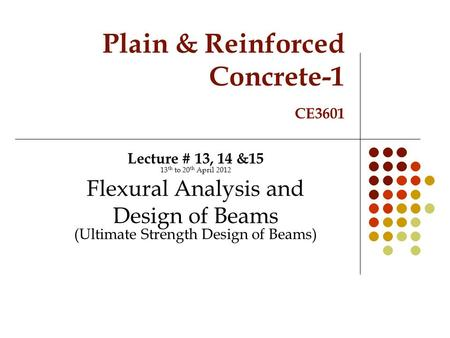 Plain & Reinforced Concrete-1 CE3601 Lecture # 13, 14 &15 13 th to 20 th April 2012 Flexural Analysis and Design of Beams (Ultimate Strength Design of.