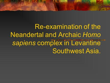 Re-examination of the Neandertal and Archaic Homo sapiens complex in Levantine Southwest Asia.