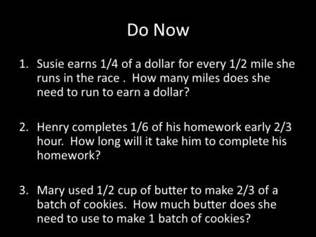 Do Now 1.Susie earns 1/4 of a dollar for every 1/2 mile she runs in the race. How many miles does she need to run to earn a dollar? 2.Henry completes 1/6.