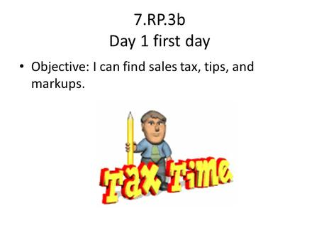 7.RP.3b Day 1 first day Objective: I can find sales tax, tips, and markups.