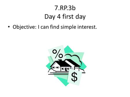 7.RP.3b Day 4 first day Objective: I can find simple interest.