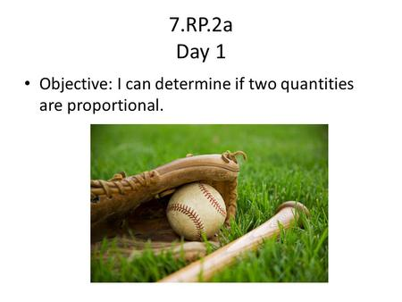 7.RP.2a Day 1 Objective: I can determine if two quantities are proportional.