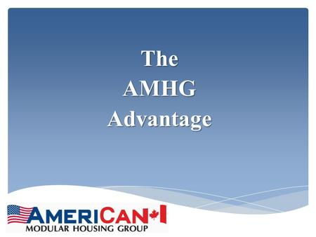 TheAMHGAdvantage.  AMHG was formed in the 4 th quarter of 2011 to bring together the very best management team to facilitate every aspect of the industry,