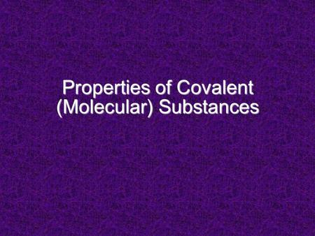 "Properties of Covalent (Molecular) Substances. Properties Depend on strength of IMF between ""particles"" or separate units covalent substances: – units."