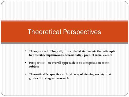 Theoretical Perspectives Theory – a set of logically interrelated statements that attempts to describe, explain, and (occasionally) predict social events.