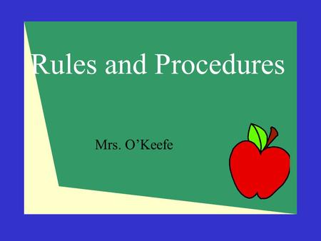 Rules and Procedures Mrs. O'Keefe. Why Do We Need Rules and Procedures?  To keep us safe  Save valuable time  Stop interruptions and minimize distractions.
