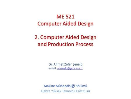 2. Computer Aided Design and Production Process   Dr. Ahmet Zafer Şenalp   Makine Mühendisliği Bölümü.