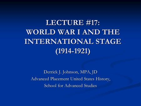 LECTURE #17: WORLD WAR I AND THE INTERNATIONAL STAGE (1914-1921) Derrick J. Johnson, MPA, JD Advanced Placement United States History, School for Advanced.