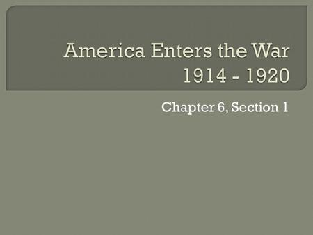 Chapter 6, Section 1.  Sec.1 – The U.S. Enters World War I  Sec.2 – The U.S. Home Front  Sec. 3 – The Bloody Conflict  Sec. 4 - The Wars Impact.
