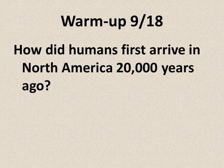Warm-up 9/18 How did humans first arrive in North America 20,000 years ago?