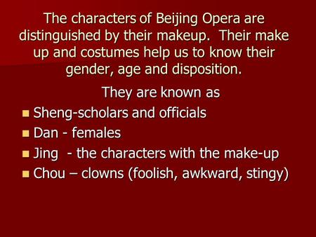 The characters of Beijing Opera are distinguished by their makeup. Their make up and costumes help us to know their gender, age and disposition. They are.