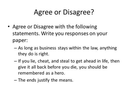 Agree or Disagree? Agree or Disagree with the following statements. Write you responses on your paper: – As long as business stays within the law, anything.