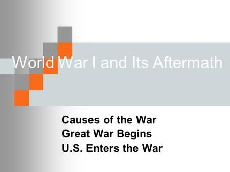World War I and Its Aftermath Causes of the War Great War Begins U.S. Enters the War.