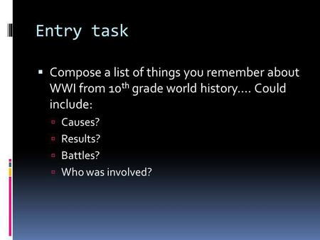 Entry task  Compose a list of things you remember about WWI from 10 th grade world history…. Could include:  Causes?  Results?  Battles?  Who was.