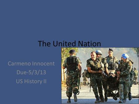 The United Nation Carmeno Innocent Due-5/3/13 US History II.