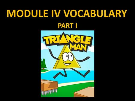 "MODULE IV VOCABULARY PART I. MODULE IV Module IV more than any module thus far, will overlap with others. Module IV is called simply, ""Triangles"" and."