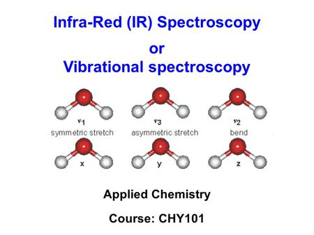 Infra-Red (IR) Spectroscopy Applied Chemistry Course: CHY101 or Vibrational spectroscopy.
