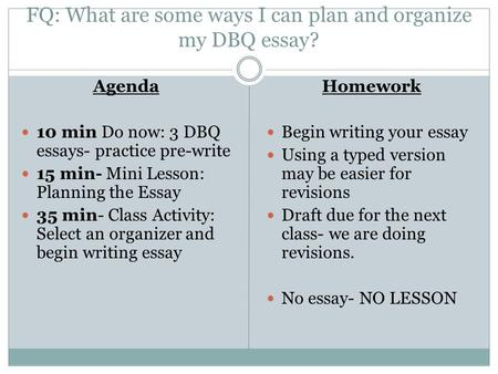 FQ: What are some ways I can plan and organize my DBQ essay? Agenda 10 min Do now: 3 DBQ essays- practice pre-write 15 min- Mini Lesson: Planning the Essay.