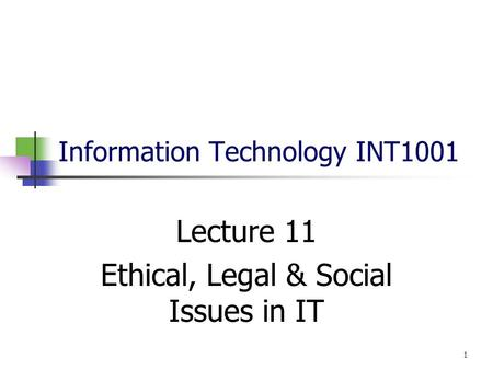 Information Technology INT1001 Lecture 11 Ethical, Legal & Social Issues in IT 1.