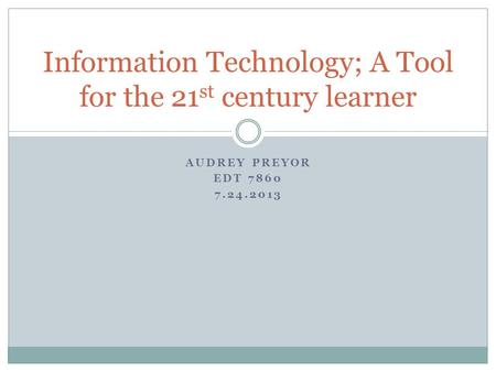 AUDREY PREYOR EDT 7860 7.24.2013 Information Technology; A Tool for the 21 st century learner.