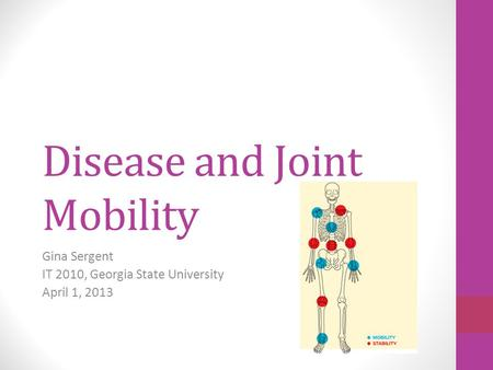 Disease and Joint Mobility Gina Sergent IT 2010, Georgia State University April 1, 2013.