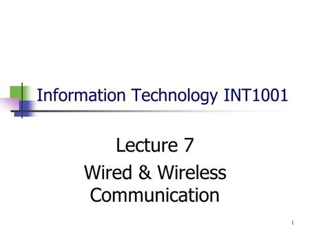 Information Technology INT1001 Lecture 7 Wired & Wireless Communication 1.