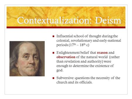 Contextualization: Deism Influential school of thought during the colonial, revolutionary and early-national periods (17 th – 18 th c) Enlightenment belief.