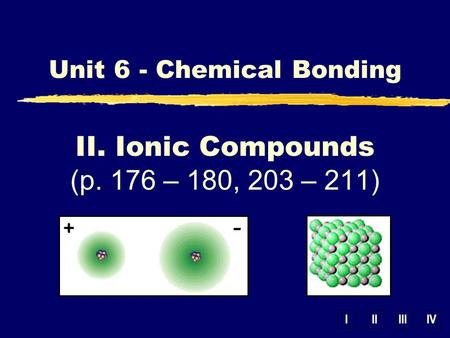 IIIIIIIV II. Ionic Compounds (p. 176 – 180, 203 – 211) Unit 6 - Chemical Bonding.