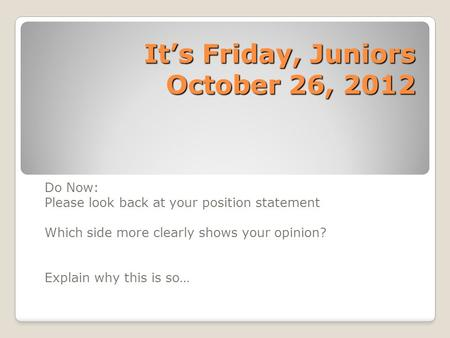 It's Friday, Juniors October 26, 2012 Do Now: Please look back at your position statement Which side more clearly shows your opinion? Explain why this.