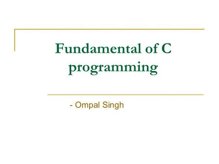 Fundamental of C programming - Ompal Singh. Conditional Statement IF- Statement: It is the basic form where the if statement evaluate a test condition.