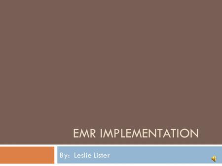 EMR Implementation By: Leslie Lister.