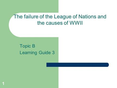 1 Topic B Learning Guide 3 The failure of the League of Nations and the causes of WWII.