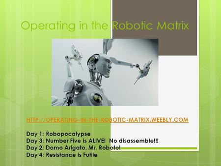 Operating in the Robotic Matrix  Day 1: Robopocalypse Day 3: Number Five is ALIVE! No disassemble!!!