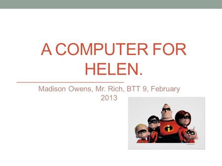 A COMPUTER FOR HELEN. Madison Owens, Mr. Rich, BTT 9, February 2013.