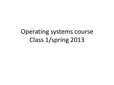 Operating systems course Class 1/spring 2013. Teacher: Pekka Skype pmakkone  makkonen/24/643/155.