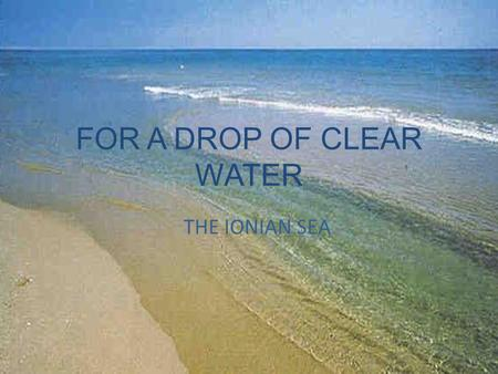 FOR A DROP OF CLEAR WATER THE IONIAN SEA. The Ionian sea(from Greek Iónion Pélagos) is the part of the Mediterranean sea which stands between the Eastern.