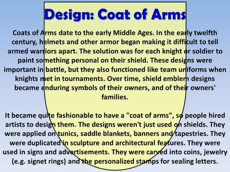Design: Coat of Arms Coats of Arms date to the early Middle Ages. In the early twelfth century, helmets and other armor began making it difficult to tell.